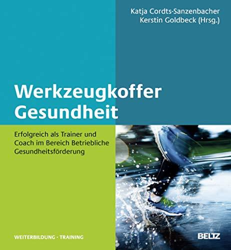 Werkzeugkoffer Gesundheit: Erfolgreich als Trainer und Coach im Bereich Betriebliche Gesundheitsförderung...